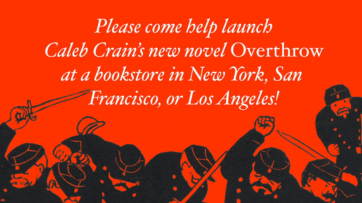 Please come help launch Caleb Crain's new novel Overthrow at a bookstore event in Brooklyn, Manhattan, San Francisco, or Los Angeles
