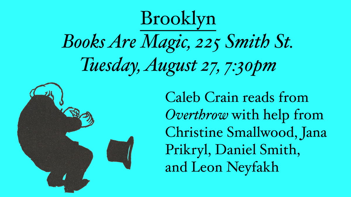 Brooklyn: Books Are Magic, 225, Smith St. Tuesday, August 27, 7:30pm. Caleb Crain reads from Overthrow with help from Christine Smallwood, Jana Prikryl, Daniel Smith, and Leon Neyfakh