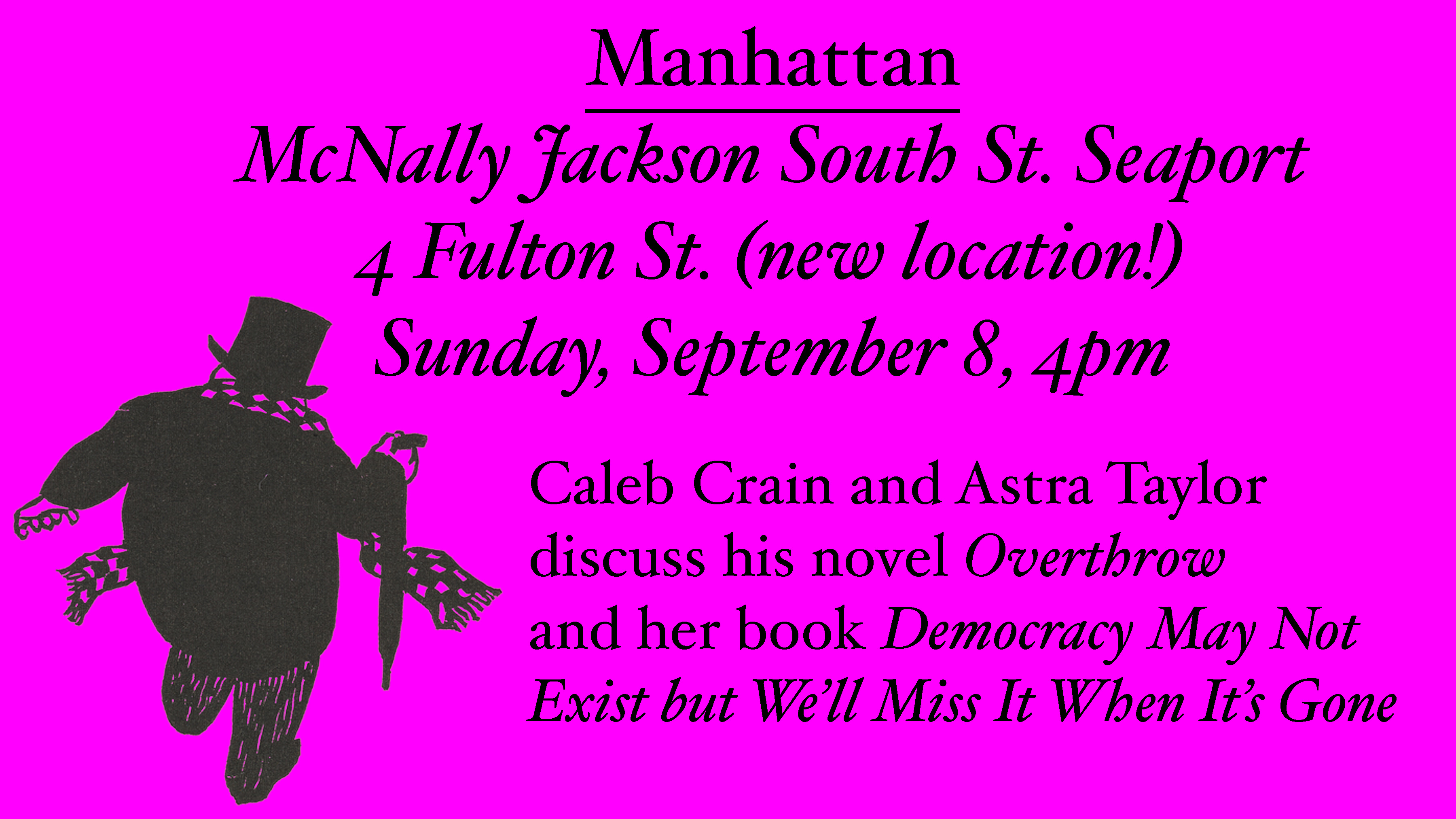 Manhattan: McNally Jackson South St. Seaport, 4 Fulton St. (new location!). Sunday, September 8, 4pm. Caleb Crain and Astra Taylor discuss his novel Overthrow and her book Democracy May Not Exist but We'll Miss It When It's Gone