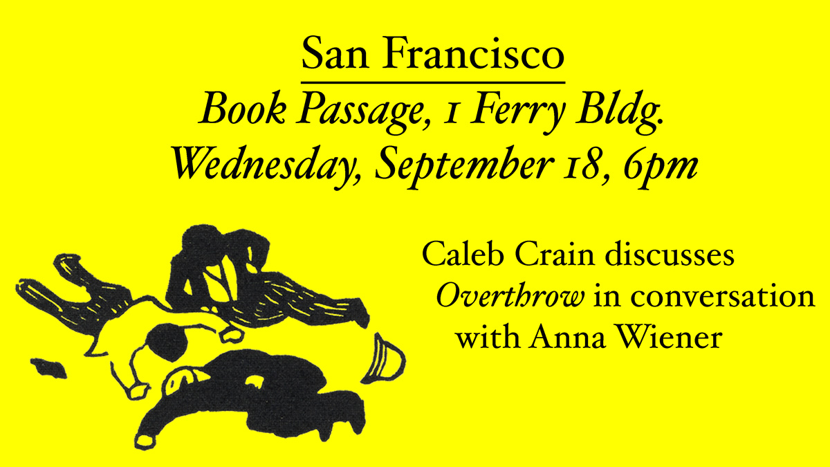 San Francisco: Book Passage, 1 Ferry bldg. Wednesday, September 18, 6pm. Caleb Crain discusses Overthrow in conversation with Anna Wiener