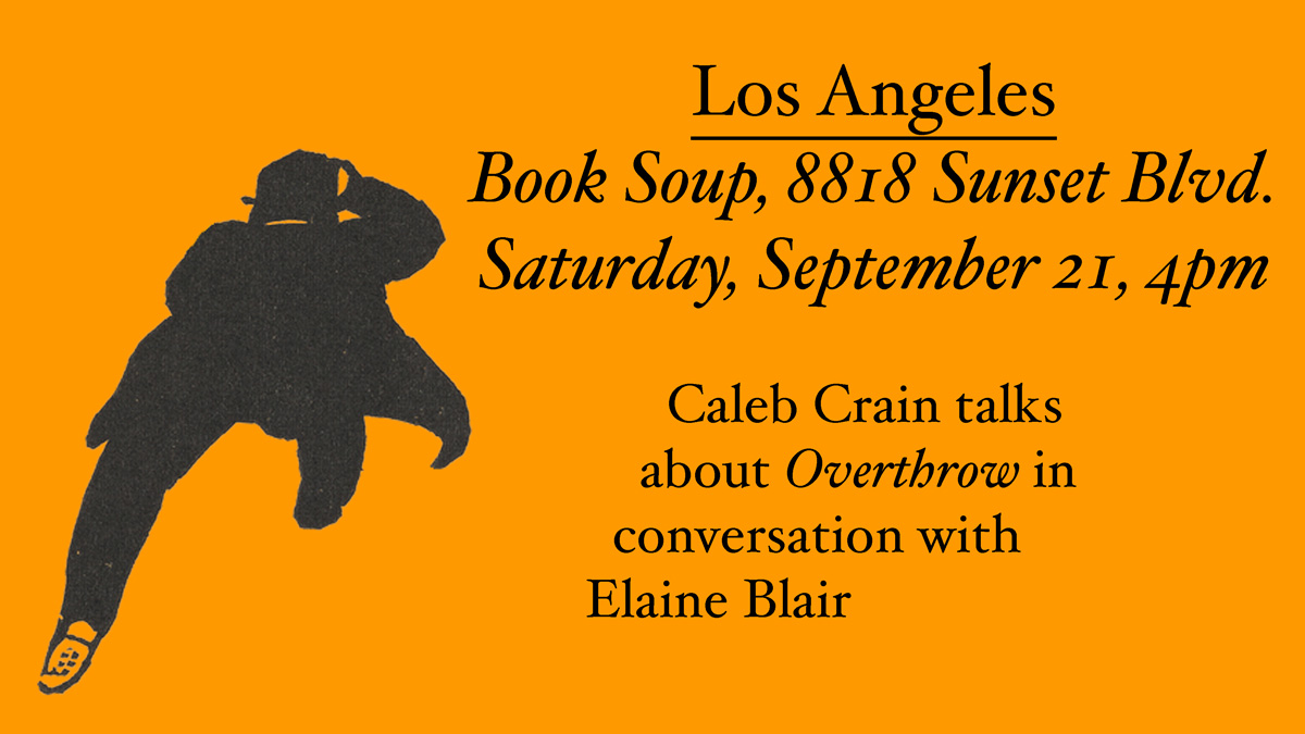 Los Angeles: Book Soup, 8818 Sunset Blvd. Saturday, September 21, 4pm. Caleb Crain talks about Overthrow in conversation with Elaine Blair